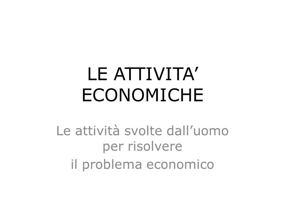 LE ATTIVITA' ECONOMICHE Le attività svolte dall'uomo per risolvere il problema economico