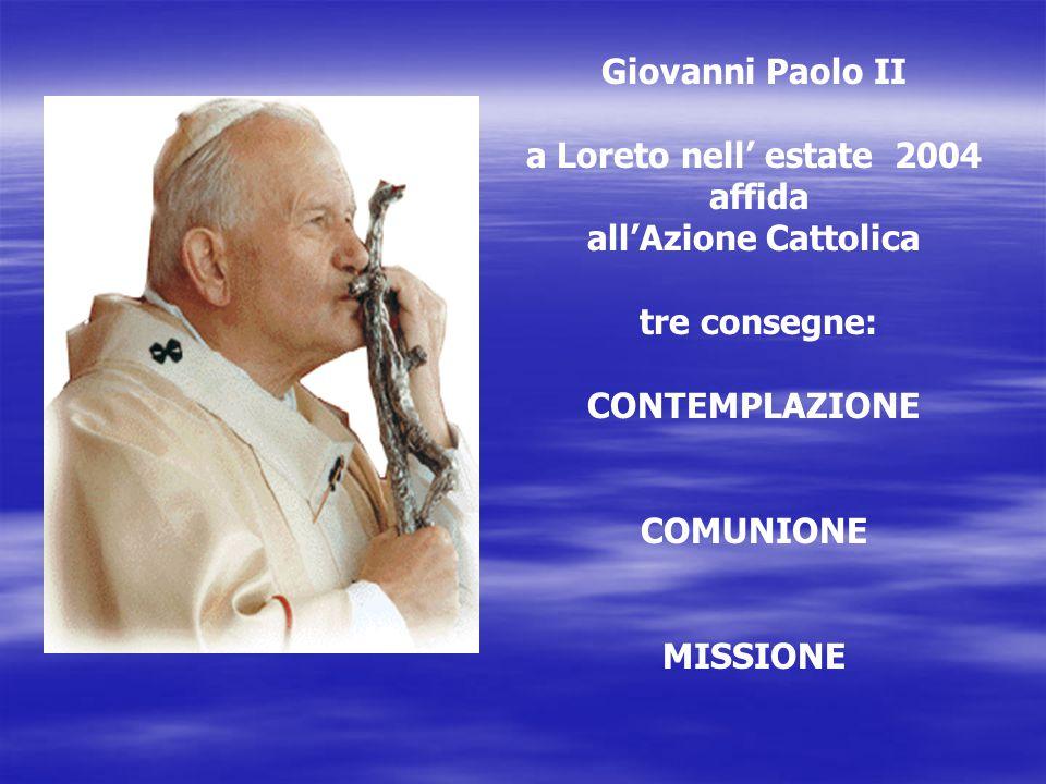 Giovanni Paolo II a Loreto nell' estate 2004 affida all'Azione Cattolica tre consegne: CONTEMPLAZIONE COMUNIONE MISSIONE