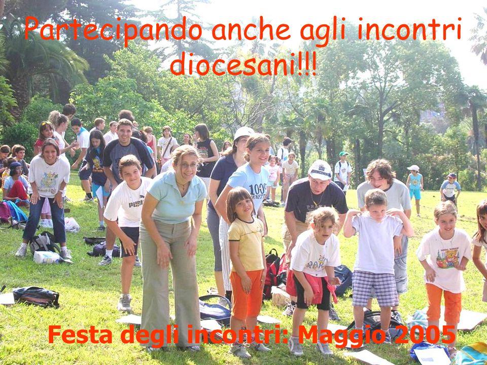 Partecipando anche agli incontri diocesani!!! Festa degli incontri: Maggio 2005