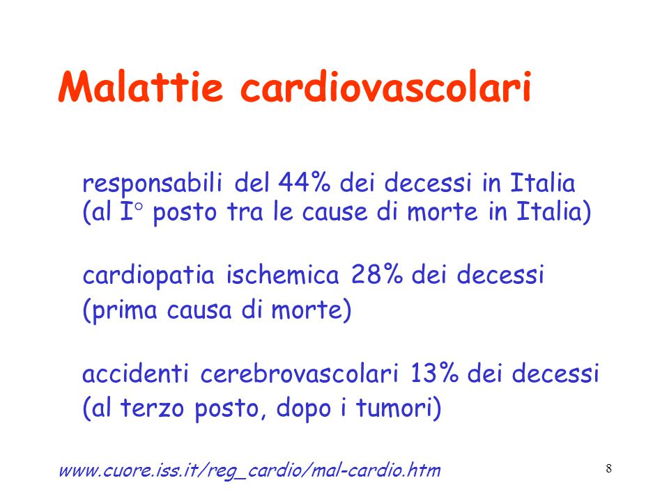 8 Malattie cardiovascolari responsabili del 44% dei decessi in Italia (al I° posto tra le cause di morte in Italia) cardiopatia ischemica 28% dei decessi (prima causa di morte) accidenti cerebrovascolari 13% dei decessi (al terzo posto, dopo i tumori) www.cuore.iss.it/reg_cardio/mal-cardio.htm