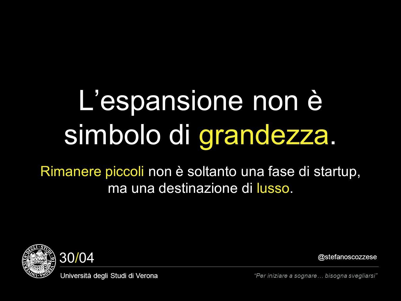 @stefanoscozzese Università degli Studi di Verona Per iniziare a sognare… bisogna svegliarsi 30/04 L'espansione non è simbolo di grandezza.