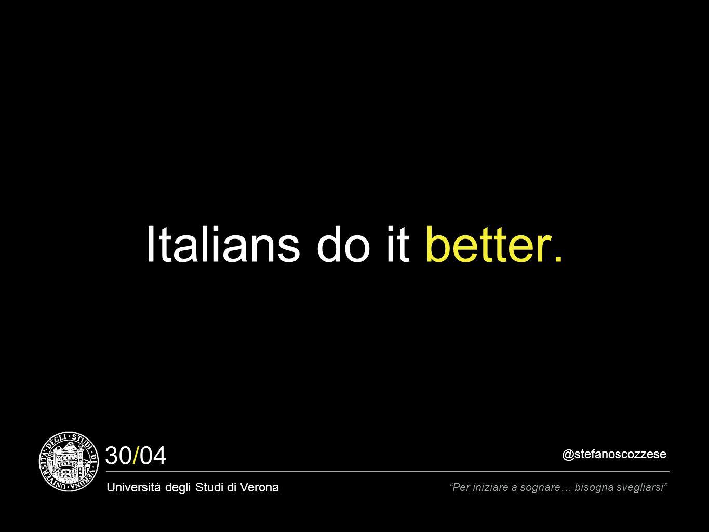 @stefanoscozzese Università degli Studi di Verona Per iniziare a sognare… bisogna svegliarsi 30/04 Italians do it better.