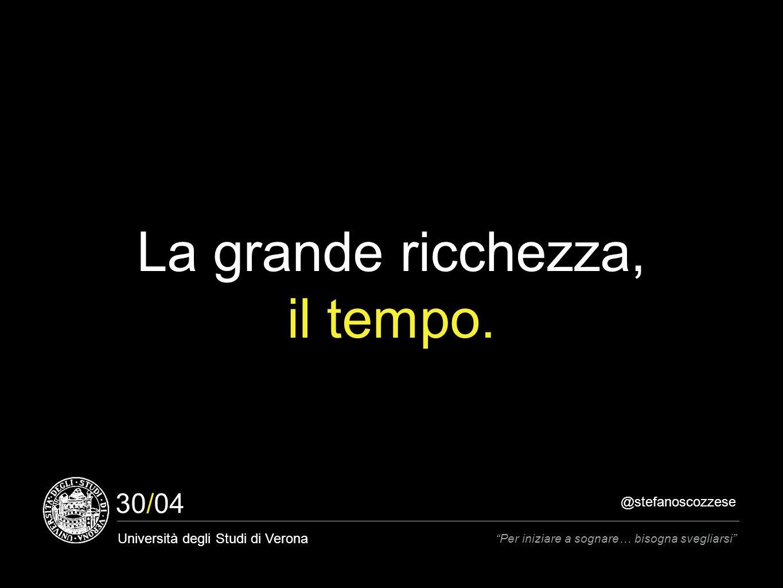 @stefanoscozzese Università degli Studi di Verona Per iniziare a sognare… bisogna svegliarsi 30/04 La grande ricchezza, il tempo.