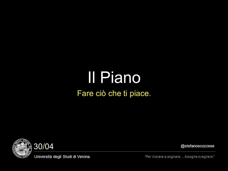 @stefanoscozzese Università degli Studi di Verona Per iniziare a sognare… bisogna svegliarsi 30/04 Il Piano Fare ciò che ti piace.
