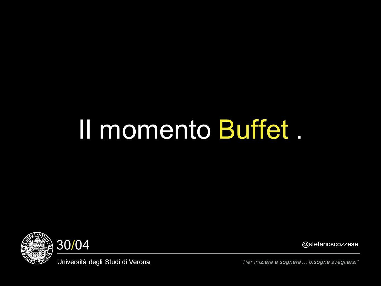 @stefanoscozzese Università degli Studi di Verona Per iniziare a sognare… bisogna svegliarsi 30/04 Il momento Buffet.