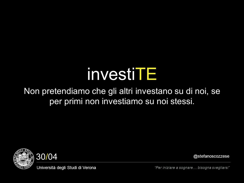 @stefanoscozzese Università degli Studi di Verona Per iniziare a sognare… bisogna svegliarsi 30/04 investiTE Non pretendiamo che gli altri investano su di noi, se per primi non investiamo su noi stessi.