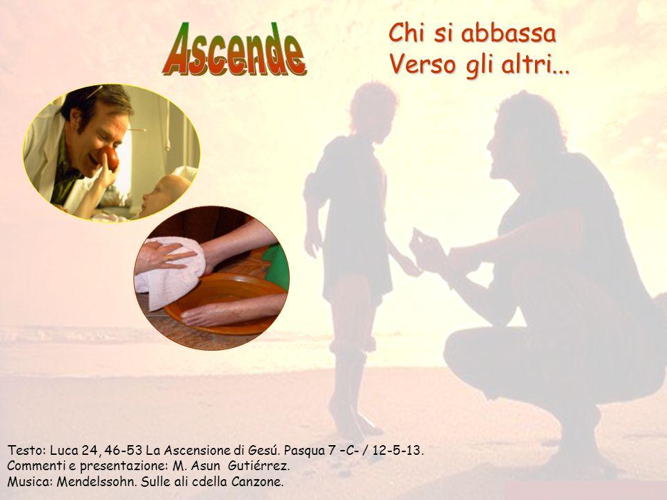 Chi si abbassa Verso gli altri...Testo: Luca 24, 46-53 La Ascensione di Gesú.