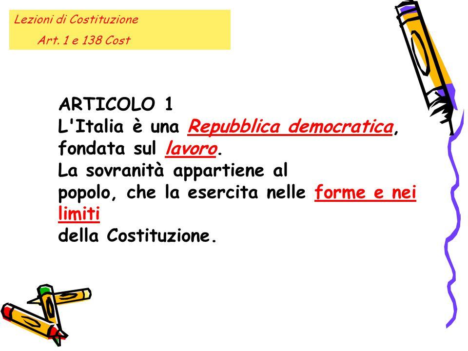 Lezioni di Costituzione Art. 1 e 138 Cost ARTICOLO 1 L'Italia è una Repubblica democratica, fondata sul lavoro. La sovranità appartiene al popolo, che
