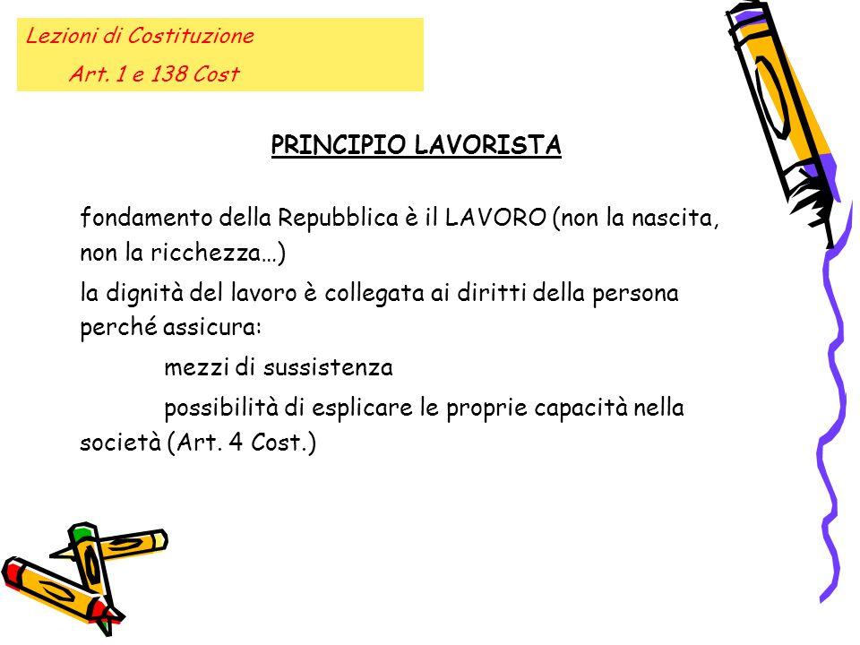 Lezioni di Costituzione Art. 1 e 138 Cost PRINCIPIO LAVORISTA fondamento della Repubblica è il LAVORO (non la nascita, non la ricchezza…) la dignità d
