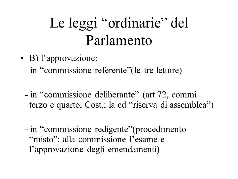 Le leggi ordinarie del Parlamento B) l'approvazione: - in commissione referente (le tre letture) - in commissione deliberante (art.72, commi terzo e quarto, Cost.; la cd riserva di assemblea ) - in commissione redigente (procedimento misto : alla commissione l'esame e l'approvazione degli emendamenti)