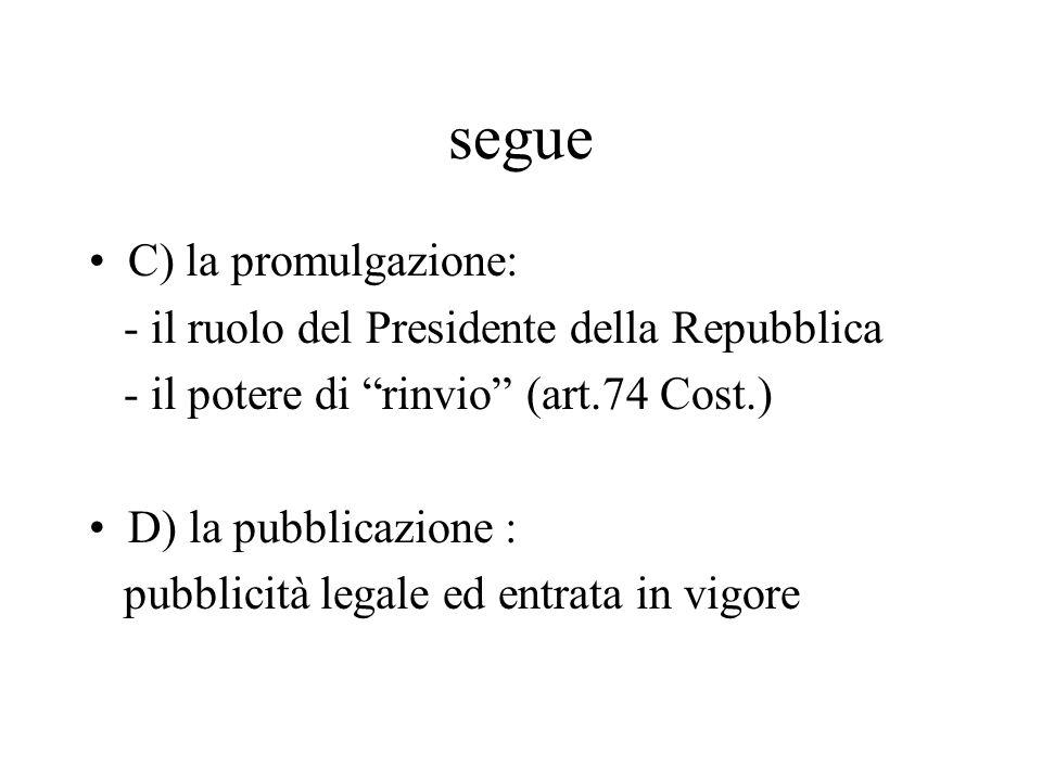 segue C) la promulgazione: - il ruolo del Presidente della Repubblica - il potere di rinvio (art.74 Cost.) D) la pubblicazione : pubblicità legale ed entrata in vigore