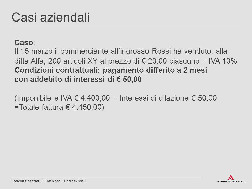 Casi aziendali I calcoli finanziari. L'interesse> Casi aziendali Caso: Il 15 marzo il commerciante all'ingrosso Rossi ha venduto, alla ditta Alfa, 200