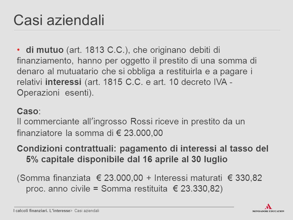 Casi aziendali I calcoli finanziari. L'interesse> Casi aziendali di mutuo (art. 1813 C.C.), che originano debiti di finanziamento, hanno per oggetto i