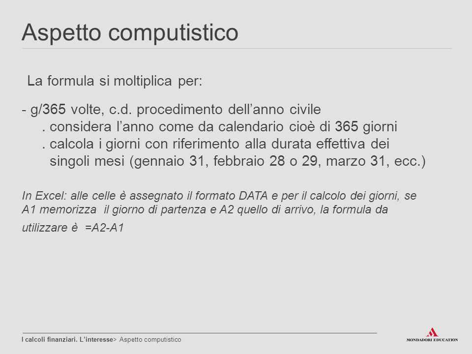 Aspetto computistico I calcoli finanziari. L'interesse> Aspetto computistico La formula si moltiplica per: - g/365 volte, c.d. procedimento dell'anno