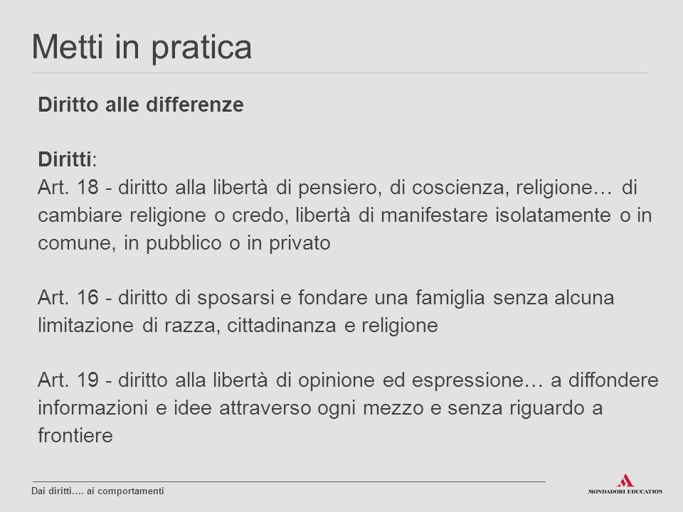 Diritto alle differenze Diritti: Art. 18 - diritto alla libertà di pensiero, di coscienza, religione… di cambiare religione o credo, libertà di manife