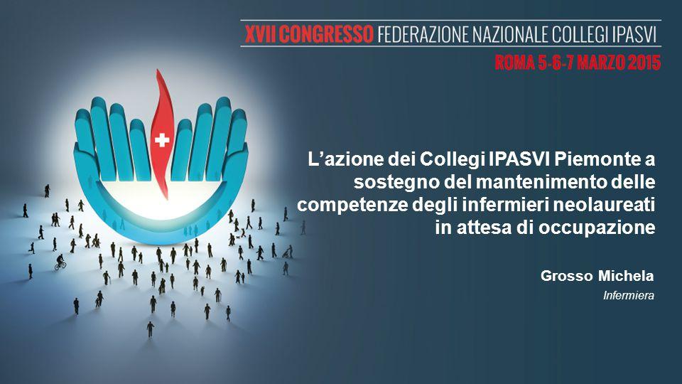 L'azione dei Collegi IPASVI Piemonte a sostegno del mantenimento delle competenze degli infermieri neolaureati in attesa di occupazione Grosso Michela Infermiera