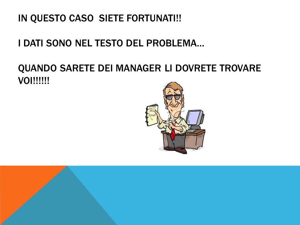 IN QUESTO CASO SIETE FORTUNATI!! I DATI SONO NEL TESTO DEL PROBLEMA… QUANDO SARETE DEI MANAGER LI DOVRETE TROVARE VOI!!!!!!