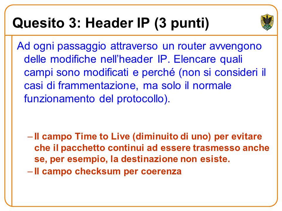 Quesito 3: Header IP (3 punti) Ad ogni passaggio attraverso un router avvengono delle modifiche nell'header IP. Elencare quali campi sono modificati e