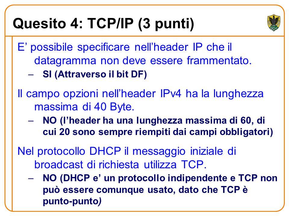 Quesito 4: TCP/IP (3 punti) E' possibile specificare nell'header IP che il datagramma non deve essere frammentato. –SI (Attraverso il bit DF) Il campo