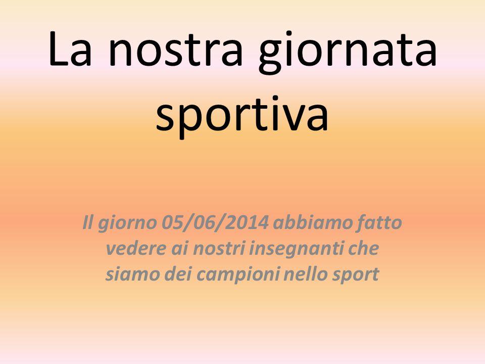 La nostra giornata sportiva Il giorno 05/06/2014 abbiamo fatto vedere ai nostri insegnanti che siamo dei campioni nello sport