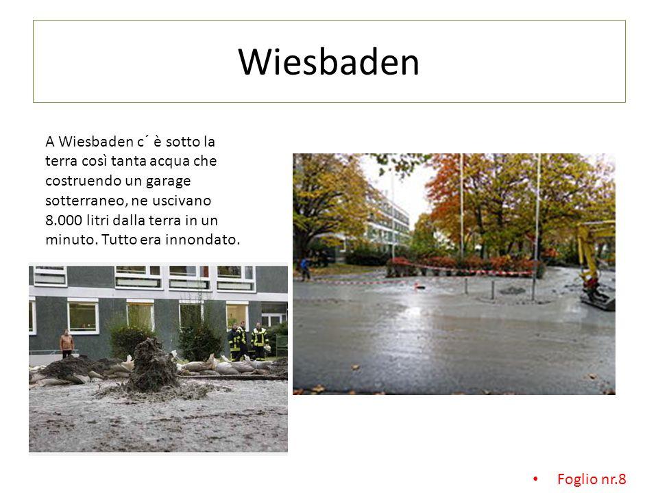 Wiesbaden A Wiesbaden c´ è sotto la terra così tanta acqua che costruendo un garage sotterraneo, ne uscivano 8.000 litri dalla terra in un minuto.