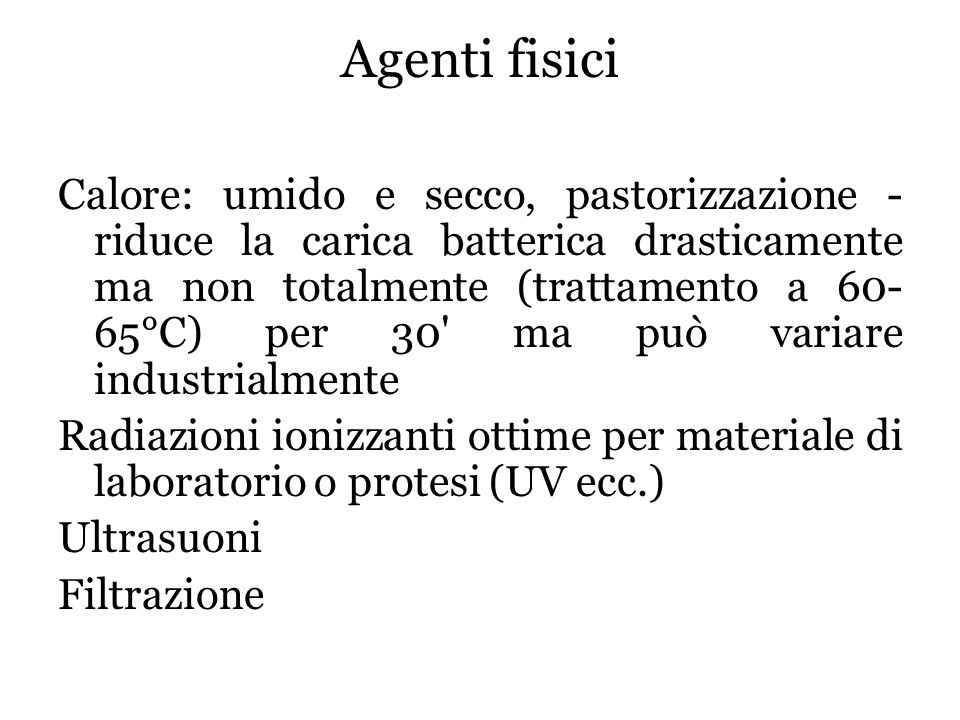 Sterilizzazione con metodi fisici (per materiali di laboratorio, protesi): a) con calore secco ( in stufe, flambaggio su fiamma; per vetreria oggetti di porcellana e metallici azione lenta: 180°C per 1h/140°C per 3h ) b) con calore umido ( autoclave: 121°C per 20 min.) c) raggi UV ( inducono modificazioni sul DNA, per sterilizzare ambienti ) d) radiazioni ionizzanti ( raggi x, γ, fasci di elettroni veloci e protoni ad alta energia ) e) ultrasuoni con mezzi meccanici (filtrazione) con agenti chimici (ossido di etilene, formaldeide)