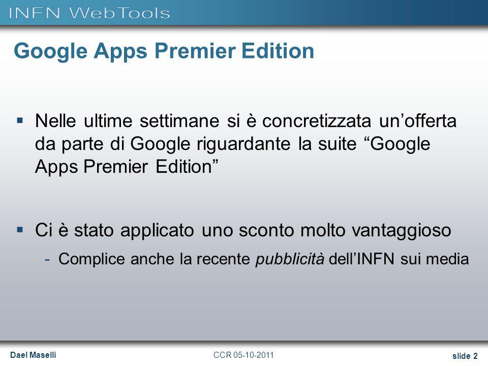 Dael Maselli slide 3 CCR 05-10-2011 Google Apps Premier Edition  La suite comprende: -Posta elettronica @infn.it -Calendari condivisi -Documenti -Gruppi -Google Sites -GMS - Sicurezza email e policy enforcement -GMD - Archiviazione & Discovery