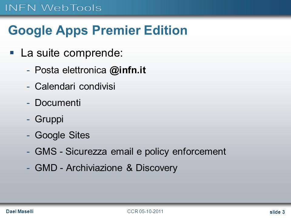 Dael Maselli slide 3 CCR 05-10-2011 Google Apps Premier Edition  La suite comprende: -Posta elettronica @infn.it -Calendari condivisi -Documenti -Gru
