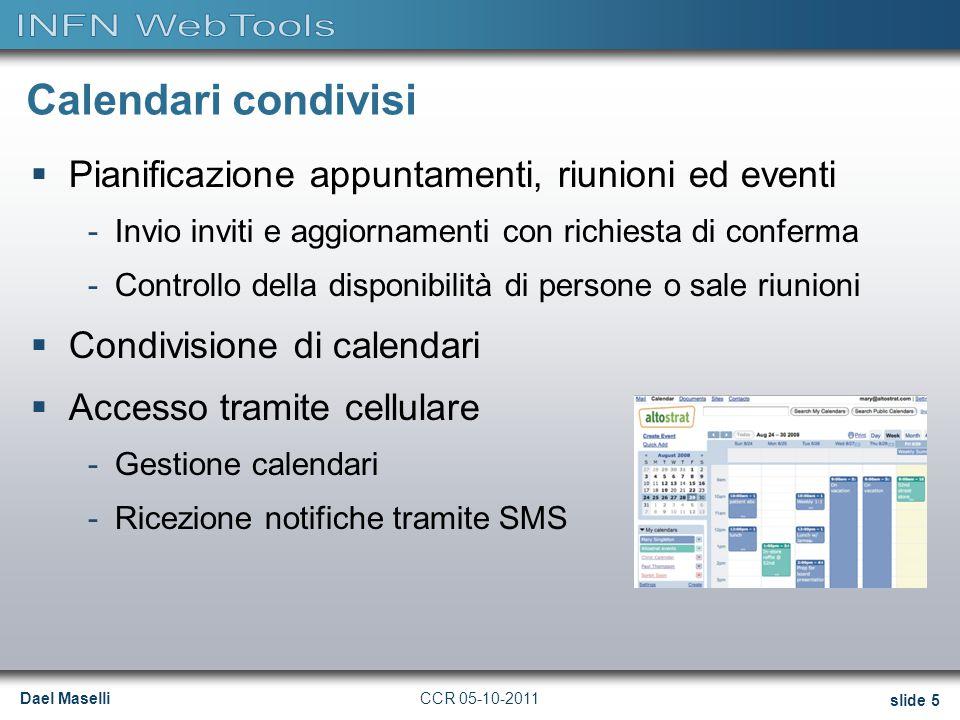 Dael Maselli slide 5 CCR 05-10-2011 Calendari condivisi  Pianificazione appuntamenti, riunioni ed eventi -Invio inviti e aggiornamenti con richiesta di conferma -Controllo della disponibilità di persone o sale riunioni  Condivisione di calendari  Accesso tramite cellulare -Gestione calendari -Ricezione notifiche tramite SMS