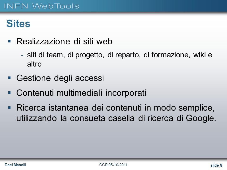 Dael Maselli slide 8 CCR 05-10-2011 Sites  Realizzazione di siti web -siti di team, di progetto, di reparto, di formazione, wiki e altro  Gestione degli accessi  Contenuti multimediali incorporati  Ricerca istantanea dei contenuti in modo semplice, utilizzando la consueta casella di ricerca di Google.
