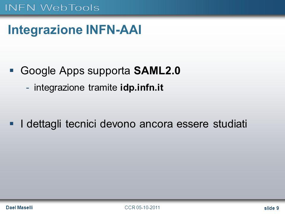 Dael Maselli slide 9 CCR 05-10-2011 Integrazione INFN-AAI  Google Apps supporta SAML2.0 -integrazione tramite idp.infn.it  I dettagli tecnici devono ancora essere studiati