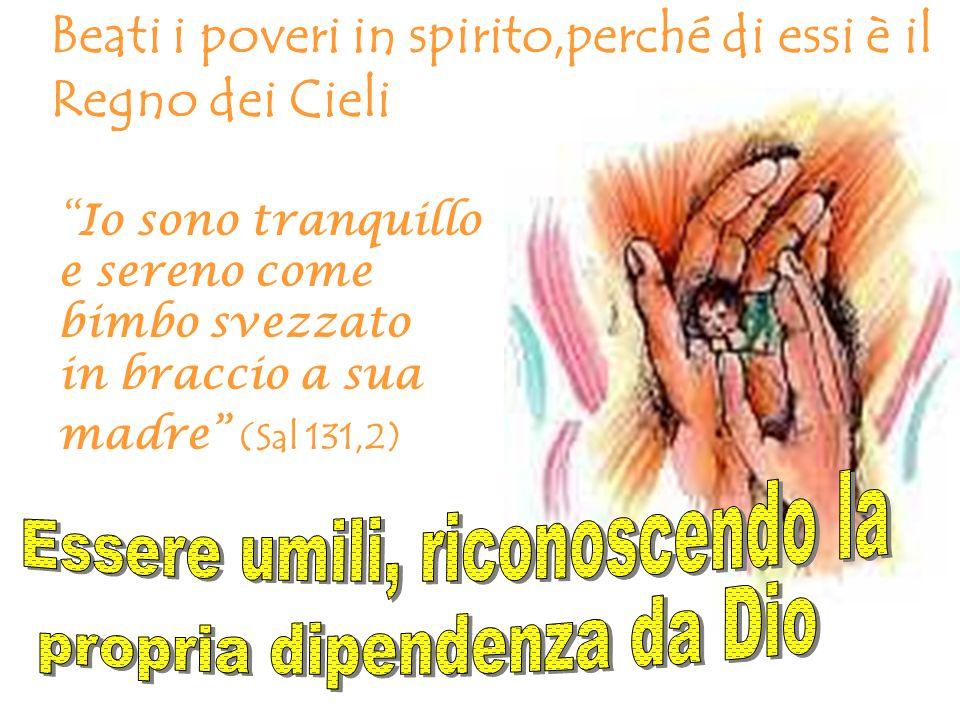 Beati i poveri in spirito,perché di essi è il Regno dei Cieli Io sono tranquillo e sereno come bimbo svezzato in braccio a sua madre (Sal 131,2)