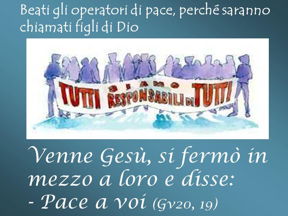 Beati gli operatori di pace, perché saranno chiamati figli di Dio Venne Gesù, si fermò in mezzo a loro e disse: - Pace a voi (Gv20, 19)