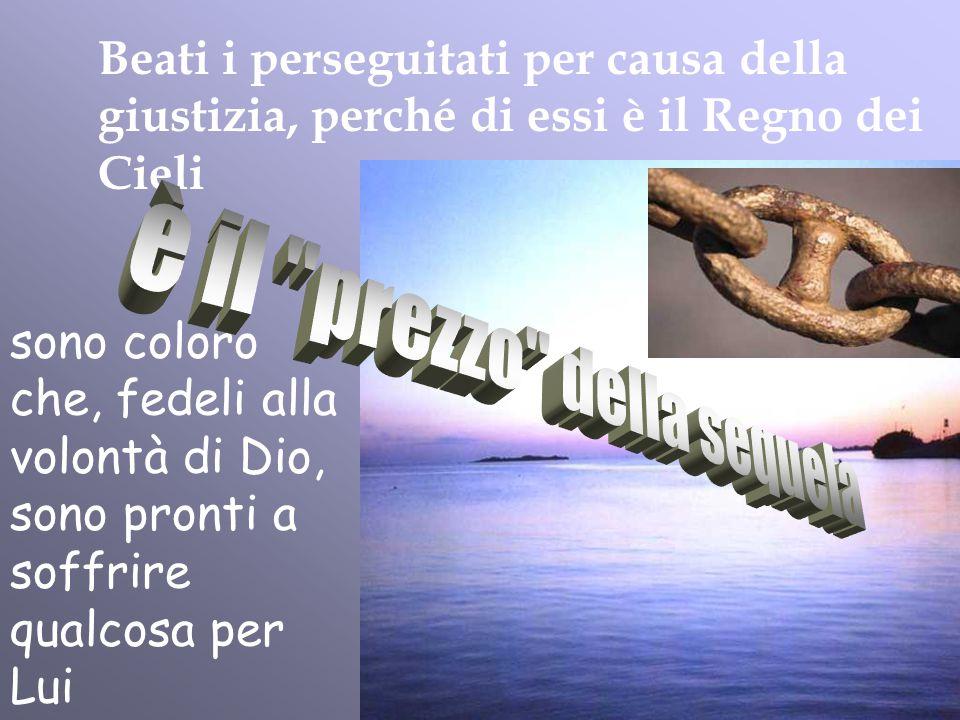 Beati i perseguitati per causa della giustizia, perché di essi è il Regno dei Cieli sono coloro che, fedeli alla volontà di Dio, sono pronti a soffrir