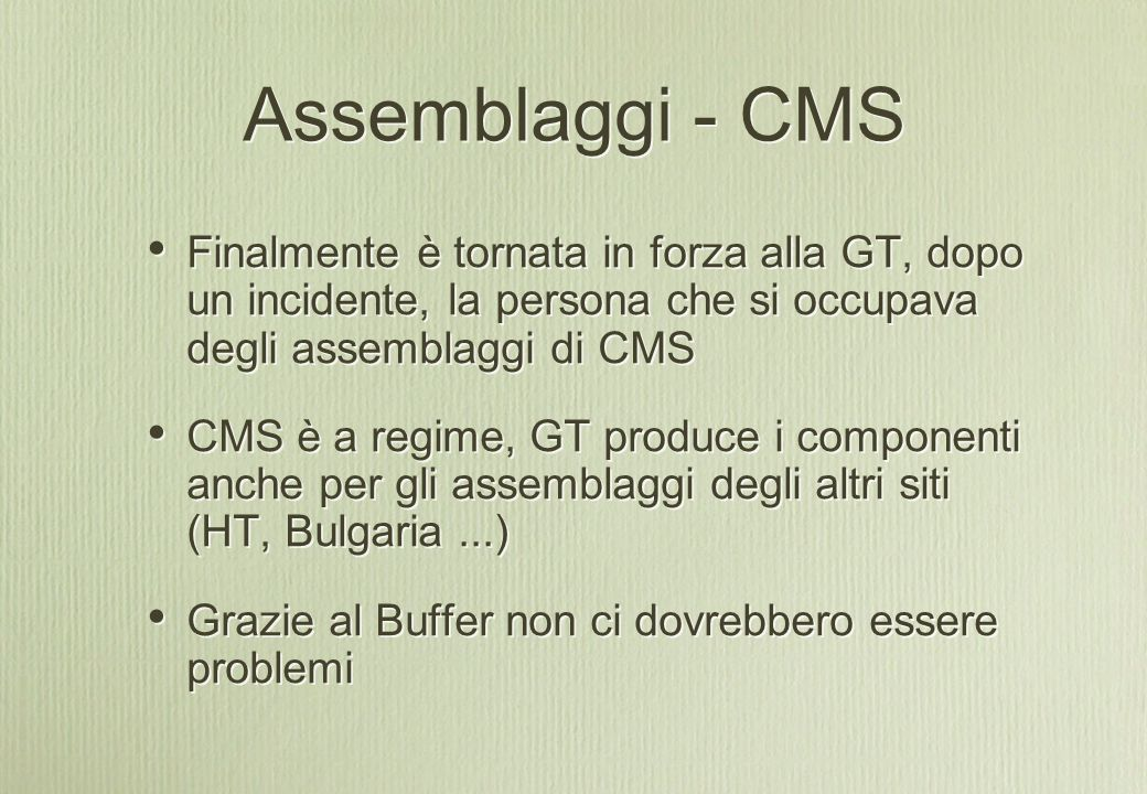 Assemblaggi - CMS Finalmente è tornata in forza alla GT, dopo un incidente, la persona che si occupava degli assemblaggi di CMS CMS è a regime, GT produce i componenti anche per gli assemblaggi degli altri siti (HT, Bulgaria...) Grazie al Buffer non ci dovrebbero essere problemi Finalmente è tornata in forza alla GT, dopo un incidente, la persona che si occupava degli assemblaggi di CMS CMS è a regime, GT produce i componenti anche per gli assemblaggi degli altri siti (HT, Bulgaria...) Grazie al Buffer non ci dovrebbero essere problemi