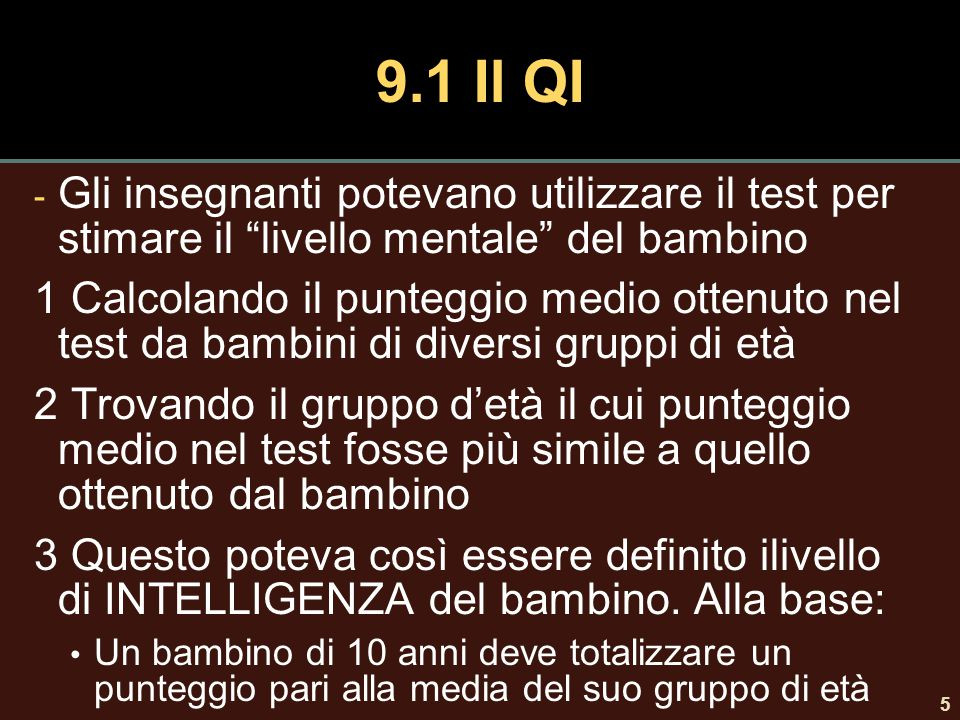 6 9.1 Ratio IQ - Stern (1914) il livello mentale può essere visto come età mentale - Lewis Terman (1916) formalizzò il concetto di Quoziente Intellettivo o QI di rapporto: (età mentale/età cronologica) x 100 Se coincidono allora QI è pari a 100 che equivale alla media.