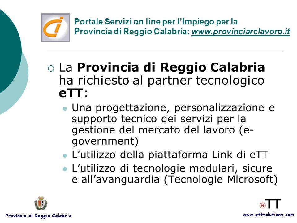 www.ettsolutions.com Provincia di Reggio Calabria  La Provincia di Reggio Calabria ha richiesto al partner tecnologico eTT: Una progettazione, personalizzazione e supporto tecnico dei servizi per la gestione del mercato del lavoro (e- government) L'utilizzo della piattaforma Link di eTT L'utilizzo di tecnologie modulari, sicure e all'avanguardia (Tecnologie Microsoft) Portale Servizi on line per l'Impiego per la Provincia di Reggio Calabria: www.provinciarclavoro.it