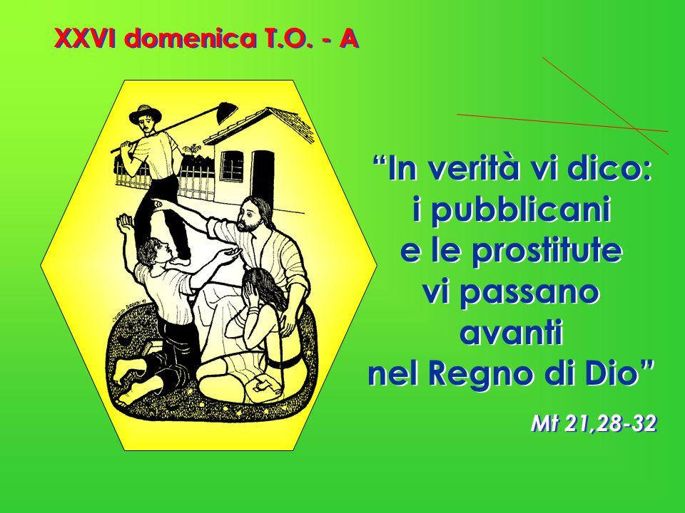 """XXVI domenica T.O. - A Mt 21,28-32 """"In verità vi dico: i pubblicani e le prostitute vi passano avanti nel Regno di Dio"""""""
