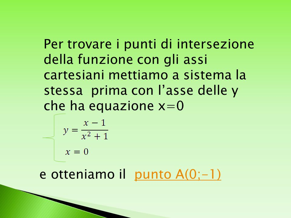 Per trovare i punti di intersezione della funzione con gli assi cartesiani mettiamo a sistema la stessa prima con l'asse delle y che ha equazione x=0 e otteniamo il punto A(0;-1)punto A(0;-1)