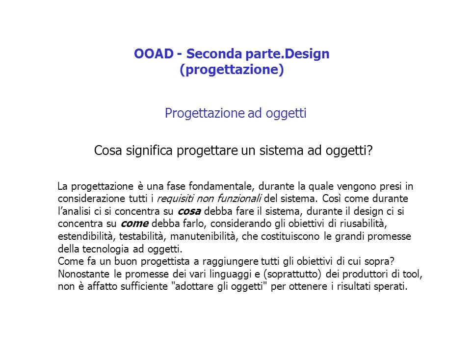 OOAD - Seconda parte.Design (progettazione) Progettazione ad oggetti Cosa significa progettare un sistema ad oggetti.