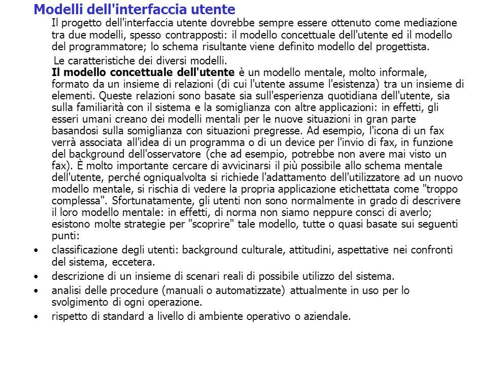 Modelli dell interfaccia utente Il progetto dell interfaccia utente dovrebbe sempre essere ottenuto come mediazione tra due modelli, spesso contrapposti: il modello concettuale dell utente ed il modello del programmatore; lo schema risultante viene definito modello del progettista.