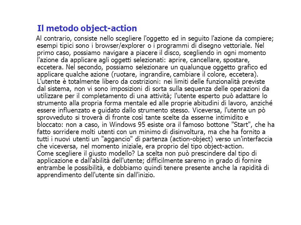 Il metodo object-action Al contrario, consiste nello scegliere l oggetto ed in seguito l azione da compiere; esempi tipici sono i browser/explorer o i programmi di disegno vettoriale.