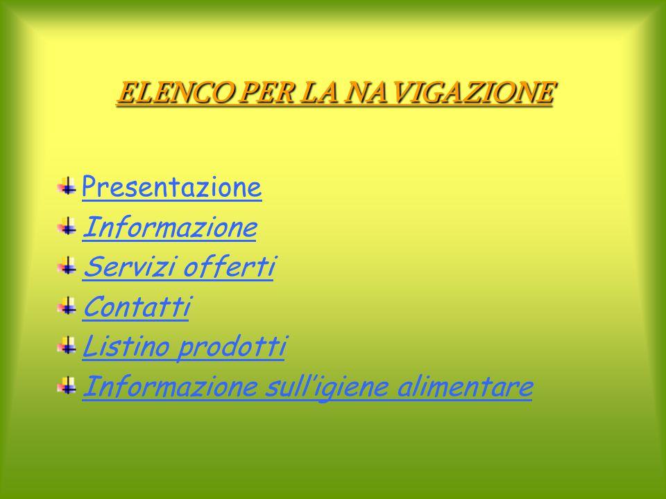 ELENCO PER LA NAVIGAZIONE Presentazione Informazione Servizi offerti Contatti Listino prodotti Informazione sull'igiene alimentare