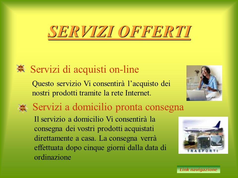 SERVIZI OFFERTI Servizi di acquisti on-line Servizi a domicilio pronta consegna Questo servizio Vi consentirà l'acquisto dei nostri prodotti tramite l