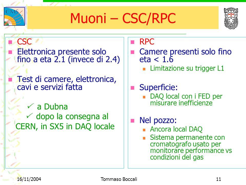 16/11/2004Tommaso Boccali11 Muoni – CSC/RPC RPC Camere presenti solo fino eta < 1.6 Limitazione su trigger L1 Superficie: DAQ local con i FED per misu