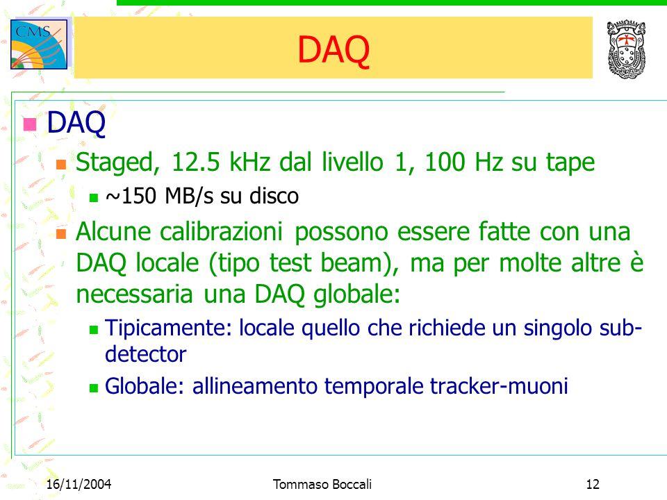 16/11/2004Tommaso Boccali12 DAQ Staged, 12.5 kHz dal livello 1, 100 Hz su tape ~150 MB/s su disco Alcune calibrazioni possono essere fatte con una DAQ locale (tipo test beam), ma per molte altre è necessaria una DAQ globale: Tipicamente: locale quello che richiede un singolo sub- detector Globale: allineamento temporale tracker-muoni