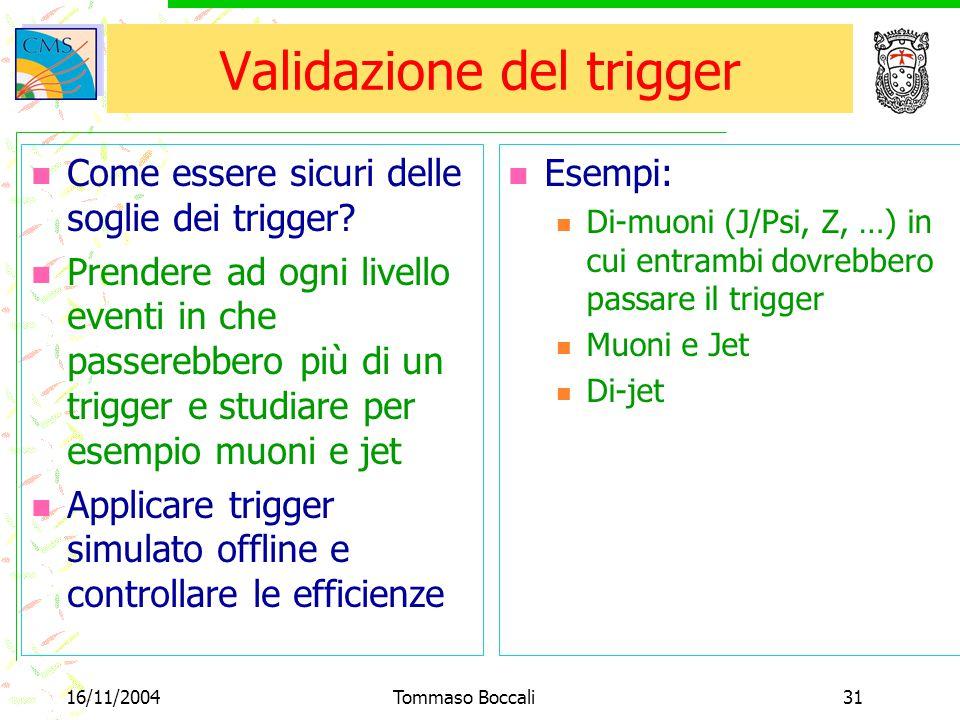16/11/2004Tommaso Boccali31 Validazione del trigger Come essere sicuri delle soglie dei trigger? Prendere ad ogni livello eventi in che passerebbero p