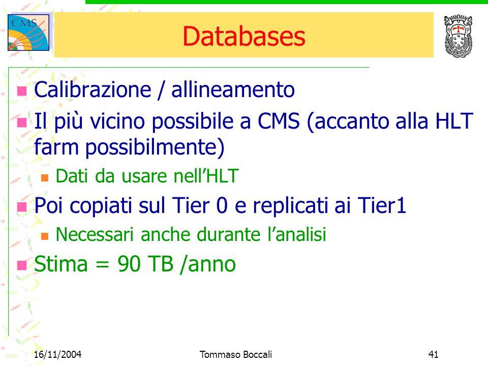 16/11/2004Tommaso Boccali41 Databases Calibrazione / allineamento Il più vicino possibile a CMS (accanto alla HLT farm possibilmente) Dati da usare nell'HLT Poi copiati sul Tier 0 e replicati ai Tier1 Necessari anche durante l'analisi Stima = 90 TB /anno