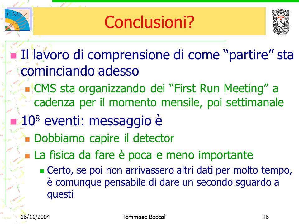 """16/11/2004Tommaso Boccali46 Conclusioni? Il lavoro di comprensione di come """"partire"""" sta cominciando adesso CMS sta organizzando dei """"First Run Meetin"""