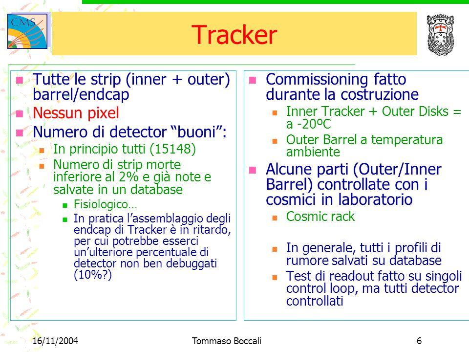 16/11/2004Tommaso Boccali6 Tracker Tutte le strip (inner + outer) barrel/endcap Nessun pixel Numero di detector buoni : In principio tutti (15148) Numero di strip morte inferiore al 2% e già note e salvate in un database Fisiologico… In pratica l'assemblaggio degli endcap di Tracker è in ritardo, per cui potrebbe esserci un'ulteriore percentuale di detector non ben debuggati (10% ) Commissioning fatto durante la costruzione Inner Tracker + Outer Disks = a -20ºC Outer Barrel a temperatura ambiente Alcune parti (Outer/Inner Barrel) controllate con i cosmici in laboratorio Cosmic rack In generale, tutti i profili di rumore salvati su database Test di readout fatto su singoli control loop, ma tutti detector controllati